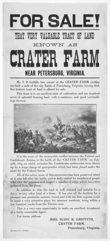 For sale! That very valuable tract of land known as Crater Farm near Petersburg, Virginia ... For terms, address Mrs. Susie R. Griffith, Crater Farm, Petersburg, Virginia Kirkham & Co. printers [n. d.]. (https://www.loc.gov/item/rbpe.18802200/)