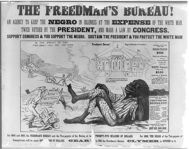 The Freedman's Bureau! An agency to keep the Negro in idleness at the expense of the white man. Twice vetoed by the President, and made a lawy by Congress. Support Congress & you support the Negro Sustain the President & you protect the white man (1866; LOC: https://www.loc.gov/item/2008661698/)