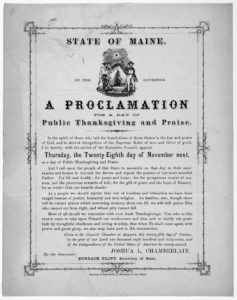 State of Maine. By the Governor. A proclamation for a day of public thanksgiving and praise ... I do hereby, with the advice of the Executive Council, appoint Thursday, the twenty- eighth day of November next, as a day of public thanksgiving and (1867; LOC: https://www.loc.gov/resource/rbpe.02702300/?q=joshua+chamberlain&st=gallery)